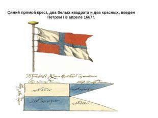 Синий прямой крест, два белых квадрата и два красных, введен Петром I в апрел