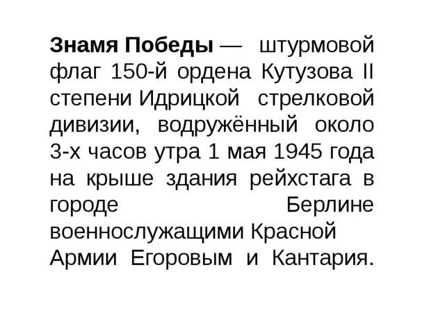 ЗнамяПобеды— штурмовой флаг 150-й ордена Кутузова II степениИдрицкой стрел...