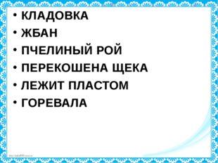 КЛАДОВКА ЖБАН ПЧЕЛИНЫЙ РОЙ ПЕРЕКОШЕНА ЩЕКА ЛЕЖИТ ПЛАСТОМ ГОРЕВАЛА http://lind