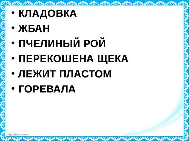 КЛАДОВКА ЖБАН ПЧЕЛИНЫЙ РОЙ ПЕРЕКОШЕНА ЩЕКА ЛЕЖИТ ПЛАСТОМ ГОРЕВАЛА http://lind...