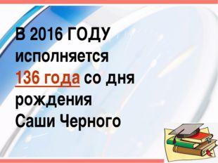 В 2016 ГОДУ исполняется 136 года со дня рождения Саши Черного *