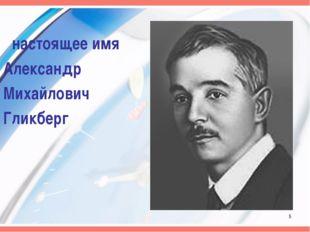 настоящее имя Александр Михайлович Гликберг *