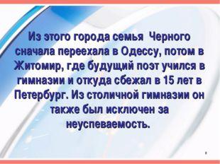 Из этого города семья Черного сначала переехала в Одессу, потом в Житомир, гд