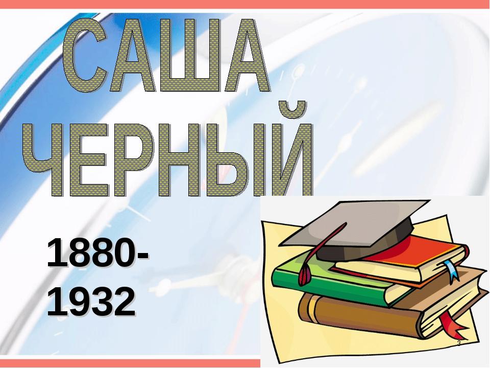 1880-1932 *