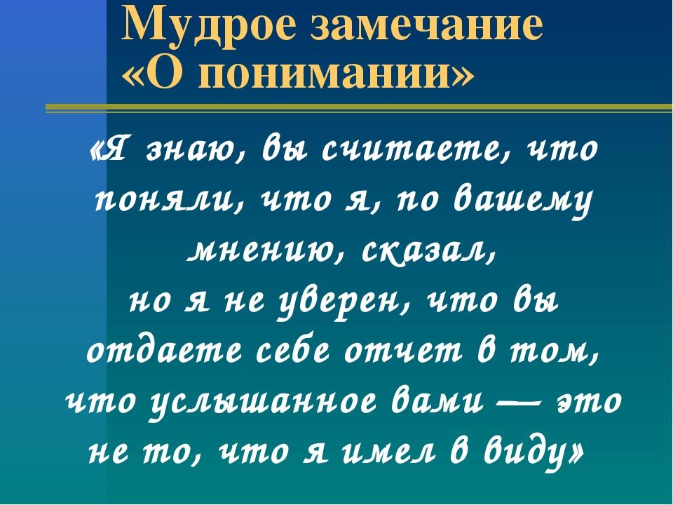 Мудрое замечание «О понимании» «Я знаю, вы считаете, что поняли, что я, по ва...