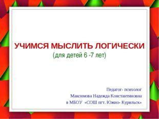 УЧИМСЯ МЫСЛИТЬ ЛОГИЧЕСКИ (для детей 6 -7 лет) Педагог- психолог Максимова Над