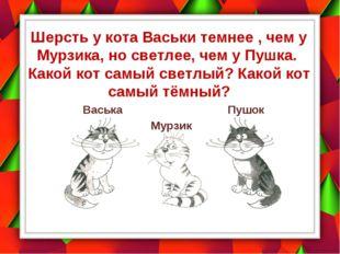 Шерсть у кота Васьки темнее , чем у Мурзика, но светлее, чем у Пушка. Какой к