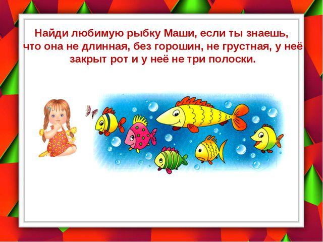 Найди любимую рыбку Маши, если ты знаешь, что она не длинная, без горошин, не...