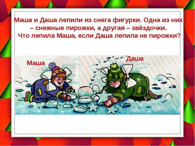 Маша и Даша лепили из снега фигурки. Одна из них – снежные пирожки, а другая...