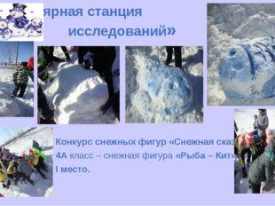 «Полярная станция исследований» Конкурс снежных фигур «Снежная сказка». 4А кл
