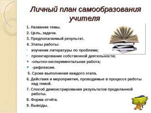 Личный план самообразования учителя  1. Название темы. 2. Цель, задачи. 3. П