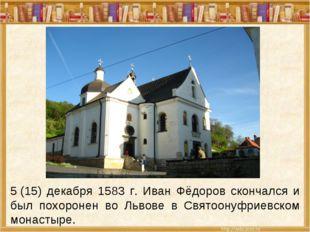 5(15) декабря 1583 г. Иван Фёдоров скончался и был похоронен во Львове в Свя