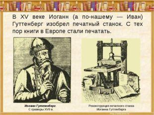 Иоганн Гуттенберг. С гравюры XVII в. Реконструкция печатного станка Иоганна Г