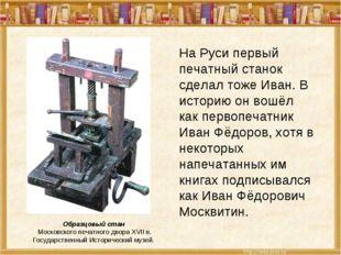 На Руси первый печатный станок сделал тоже Иван. В историю он вошёл как перво