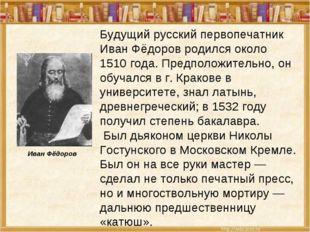Будущий русский первопечатник Иван Фёдоров родился около 1510 года. Предполож