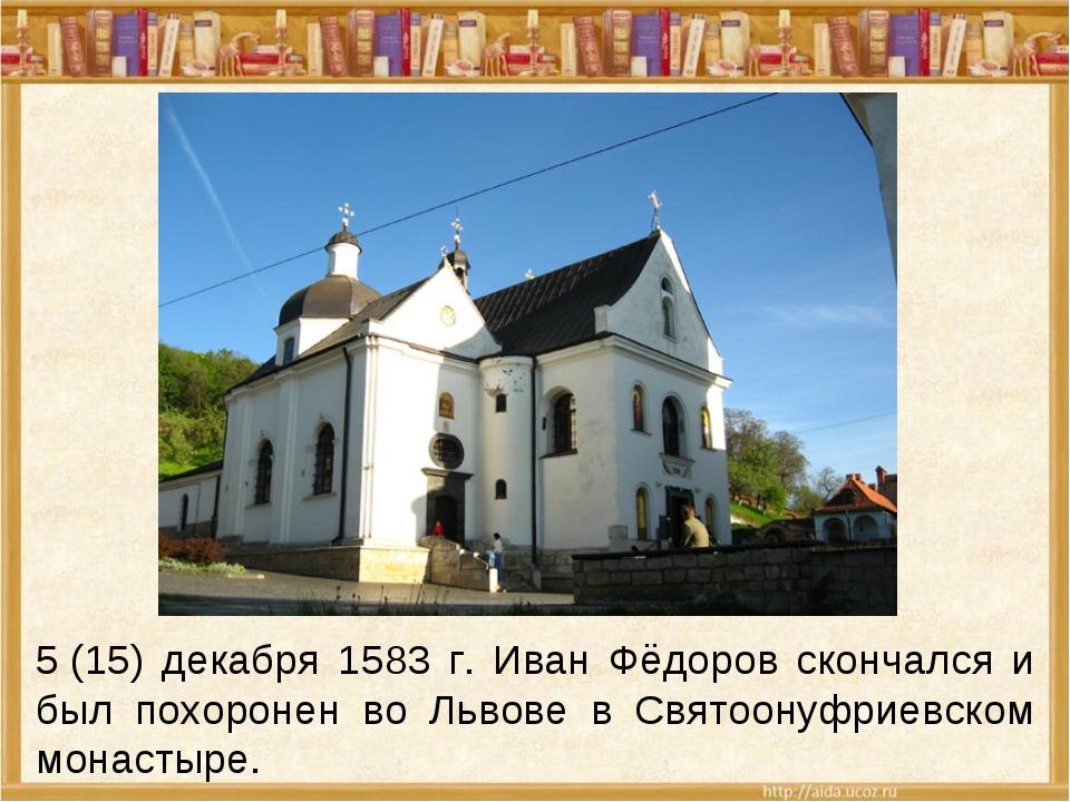 5(15) декабря 1583 г. Иван Фёдоров скончался и был похоронен во Львове в Свя...
