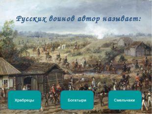 Русских воинов автор называет: Богатыри Храбрецы Смельчаки