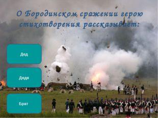 О Бородинском сражении герою стихотворения рассказывает: Дядя Брат Дед