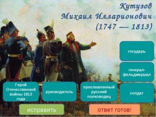 Кутузов Михаил Илларионович (1747 — 1813) прославленный русский полководец Ге