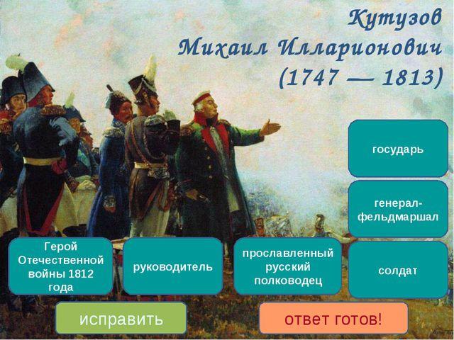 Кутузов Михаил Илларионович (1747 — 1813) прославленный русский полководец Ге...