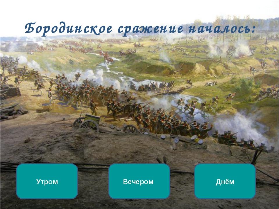 Бородинское сражение началось: Утром Вечером Днём