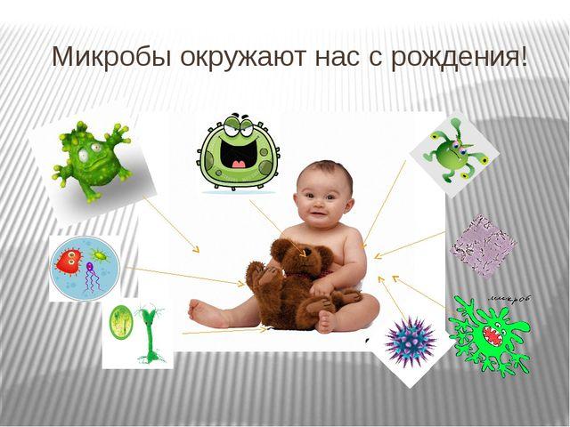 Микробы окружают нас с рождения!