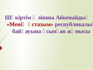 Шәкіртім Әліпова Айкенайдың «Менің ұстазым» республикалық байқауына ұсынған