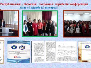 Республикалық, облыстық ғылыми-тәжірибелік конференция Озат тәжірибе-көпке ор