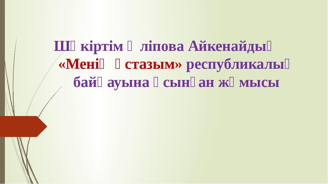 Шәкіртім Әліпова Айкенайдың «Менің ұстазым» республикалық байқауына ұсынған...