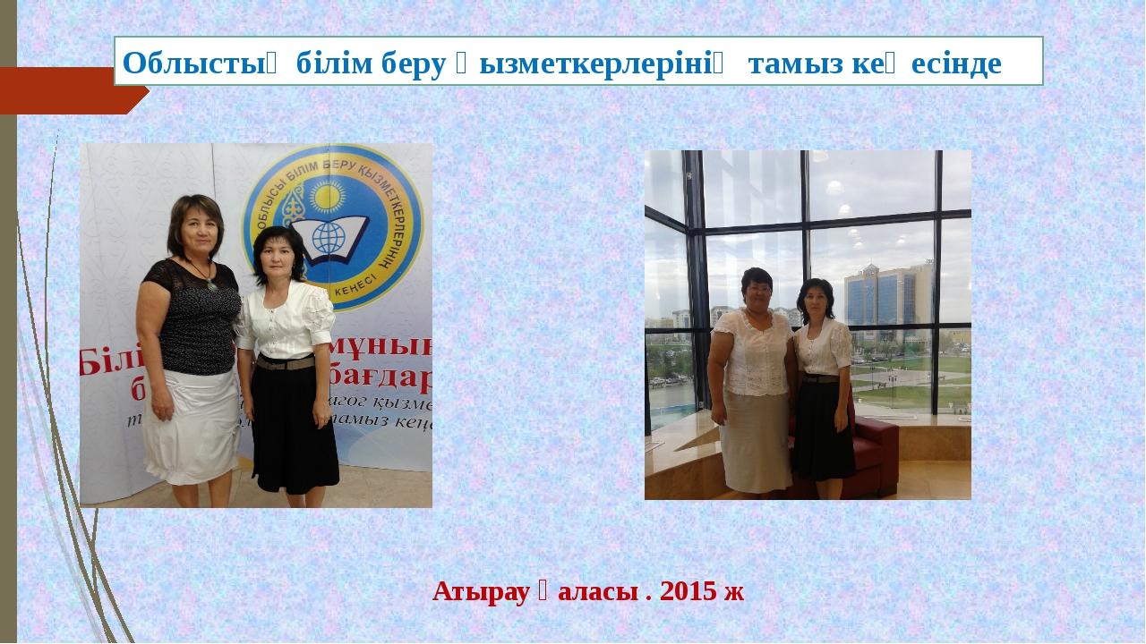 Облыстық білім беру қызметкерлерінің тамыз кеңесінде Атырау қаласы . 2015 ж