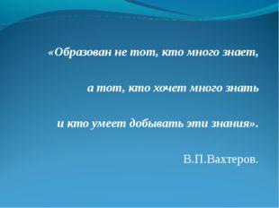«Образован не тот, кто много знает, а тот, кто хочет много знать и кто умее