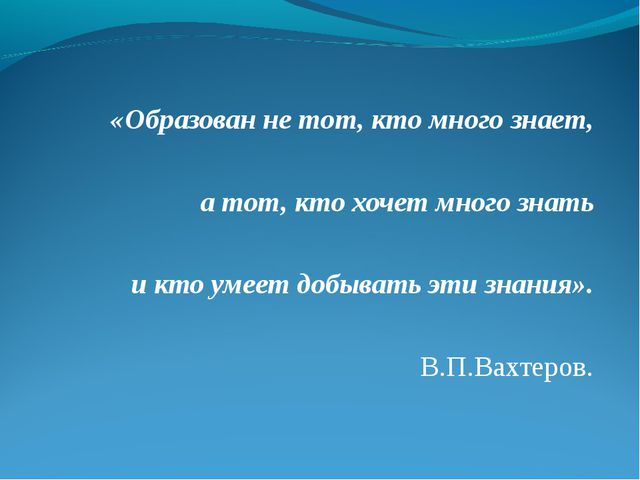 «Образован не тот, кто много знает, а тот, кто хочет много знать и кто умее...