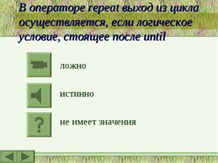 В операторе repeat выход из цикла осуществляется, если логическое условие, ст