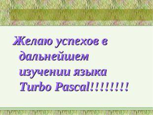 Желаю успехов в дальнейшем изучении языка Turbo Pascal!!!!!!!!