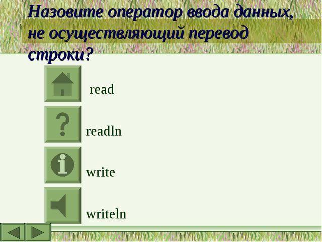Назовите оператор ввода данных, не осуществляющий перевод строки? read readln...