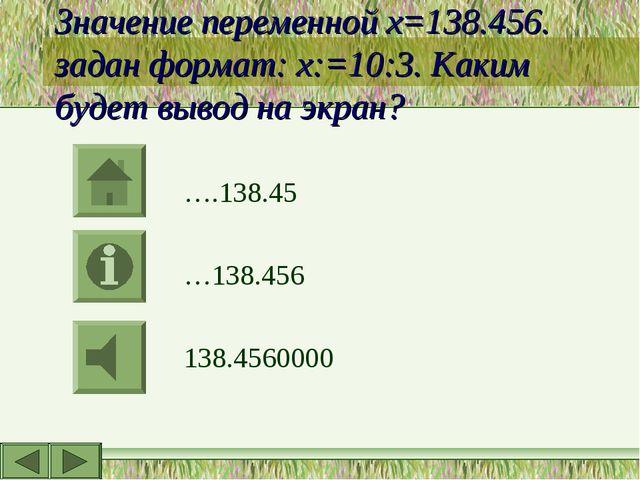 Значение переменной х=138.456. задан формат: х:=10:3. Каким будет вывод на эк...