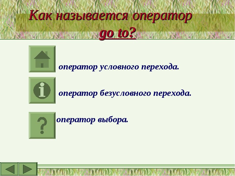 Как называется оператор go to? оператор условного перехода. оператор безуслов...