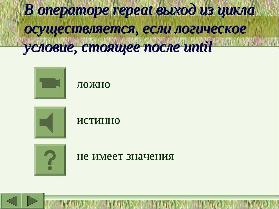 В операторе repeat выход из цикла осуществляется, если логическое условие, ст...