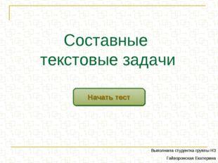 Составные текстовые задачи Начать тест Выполнила студентка группы Н3 Гайворон