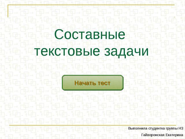 Составные текстовые задачи Начать тест Выполнила студентка группы Н3 Гайворон...