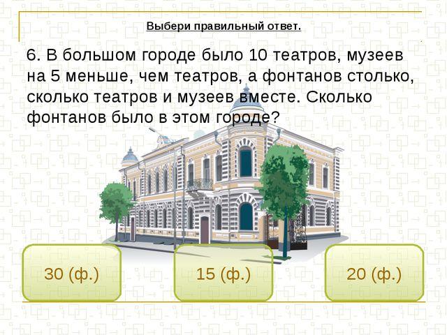 15 (ф.) 30 (ф.) 20 (ф.) Выбери правильный ответ. 6. В большом городе было 10...
