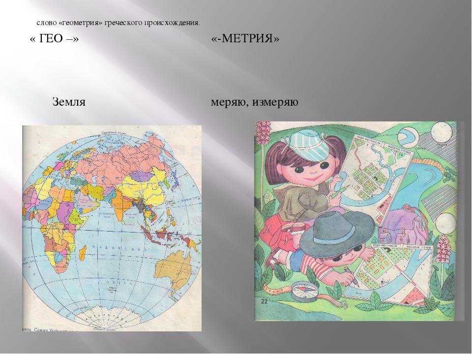 слово «геометрия» греческого происхождения. « ГЕО –» «-МЕТРИЯ» Земля меряю,...