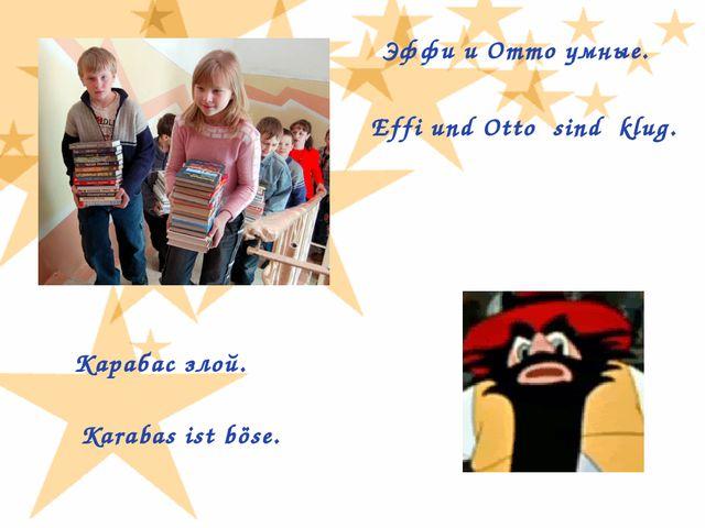Эффи и Отто умные. Effi und Otto sind klug. Карабас злой. Karabas ist böse.