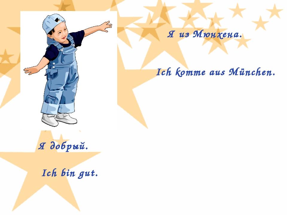 Я из Мюнхена. Ich komme aus München. Я добрый. Ich bin gut.