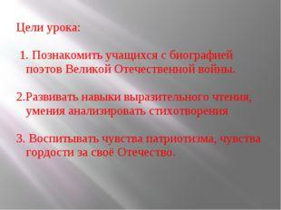 Цели урока: 1. Познакомить учащихся с биографией поэтов Великой Отечественной