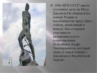 В 1946 МГБ СССР завело уголовное дело на Мусу Джалиля.Он обвинялся в измене