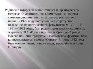 Родился в татарской семье. Учился в Оренбургском медресе «Хусаиния», где кром