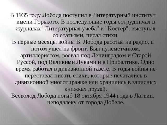 В 1935 году Лобода поступил в Литературный институт имени Горького. В послед...