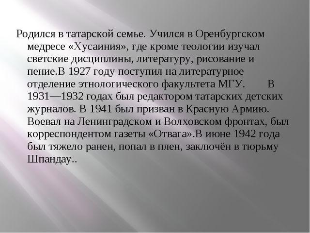 Родился в татарской семье. Учился в Оренбургском медресе «Хусаиния», где кром...