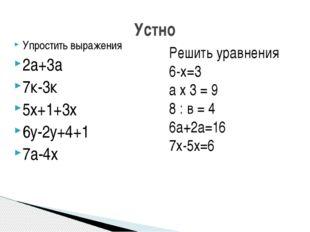 Упростить выражения 2а+3а 7к-3к 5х+1+3х 6у-2у+4+1 7а-4х Устно Решить уравнени